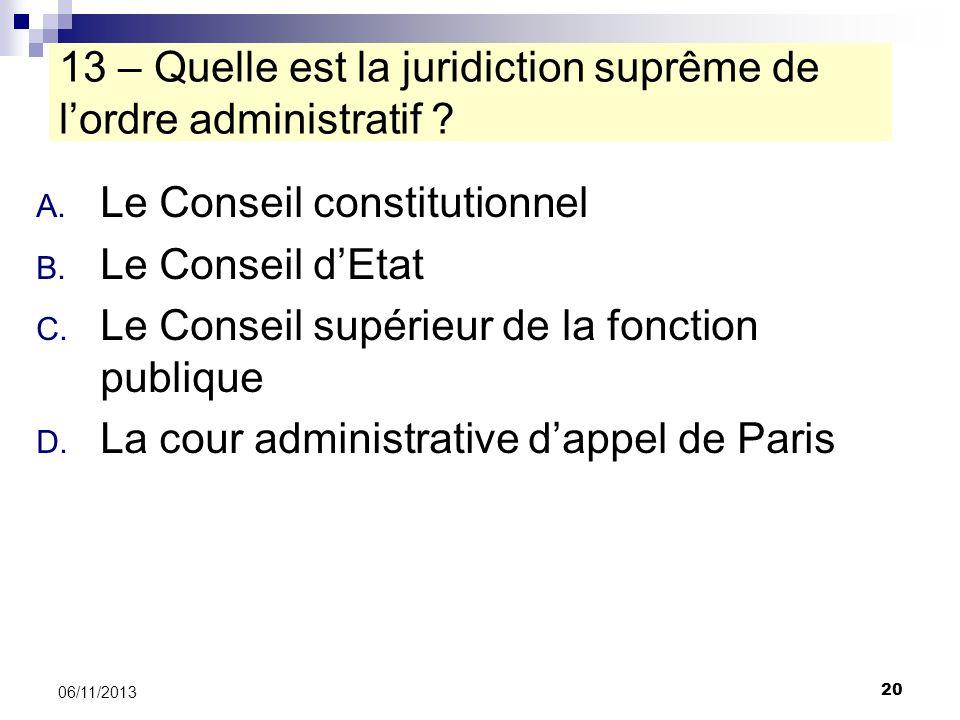 20 06/11/2013 13 – Quelle est la juridiction suprême de lordre administratif ? A. Le Conseil constitutionnel B. Le Conseil dEtat C. Le Conseil supérie