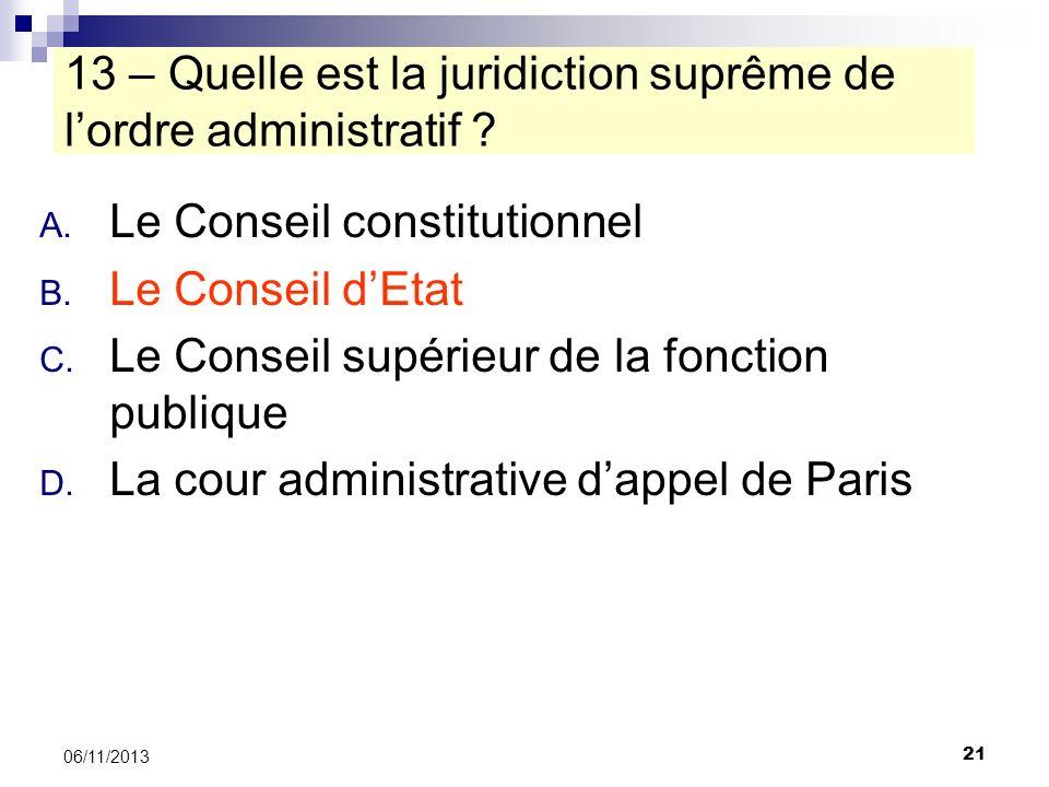 21 06/11/2013 13 – Quelle est la juridiction suprême de lordre administratif ? A. Le Conseil constitutionnel B. Le Conseil dEtat C. Le Conseil supérie