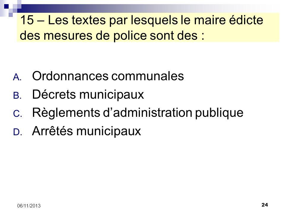 24 06/11/2013 15 – Les textes par lesquels le maire édicte des mesures de police sont des : A. Ordonnances communales B. Décrets municipaux C. Règleme