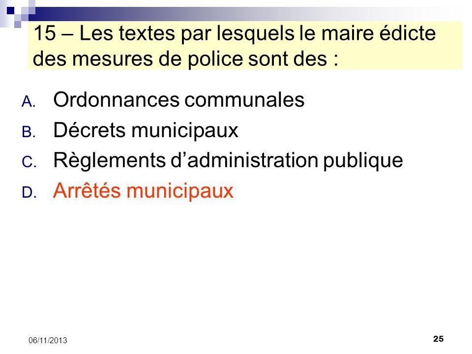 25 06/11/2013 15 – Les textes par lesquels le maire édicte des mesures de police sont des : A. Ordonnances communales B. Décrets municipaux C. Règleme