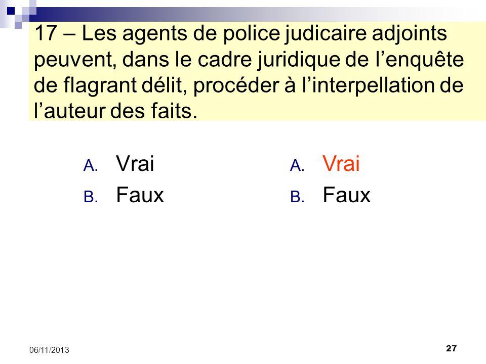 27 06/11/2013 17 – Les agents de police judicaire adjoints peuvent, dans le cadre juridique de lenquête de flagrant délit, procéder à linterpellation