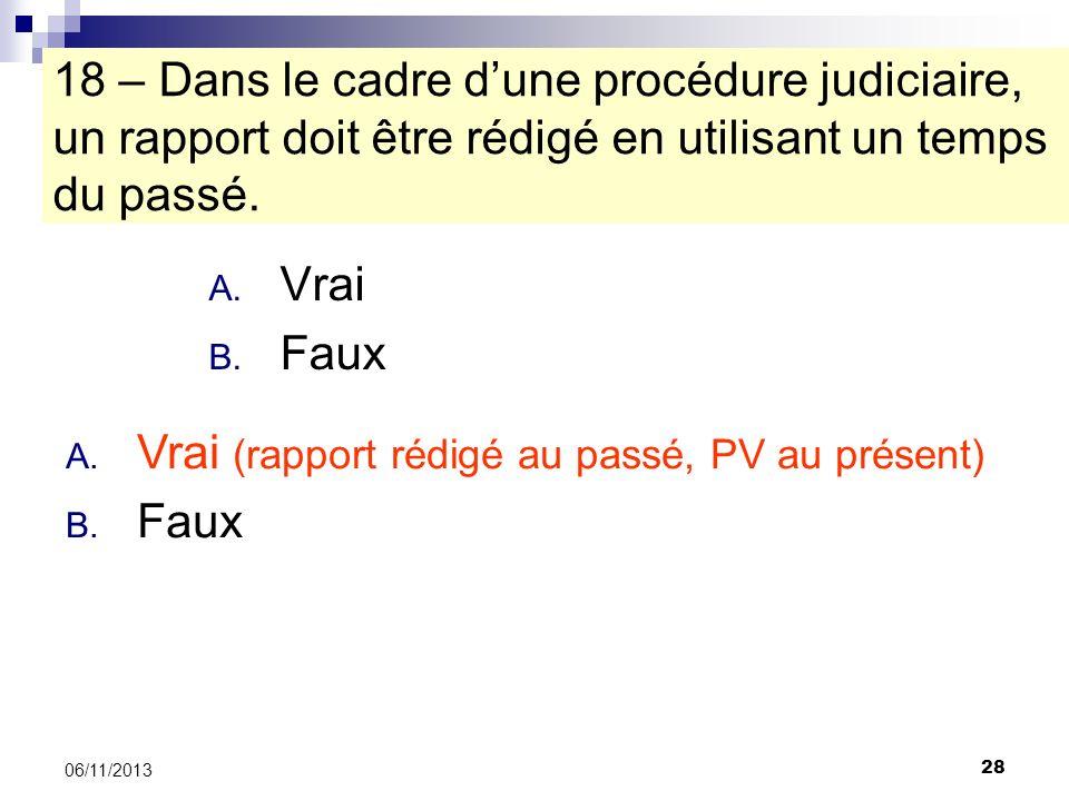 28 06/11/2013 18 – Dans le cadre dune procédure judiciaire, un rapport doit être rédigé en utilisant un temps du passé. A. Vrai B. Faux A. Vrai (rappo