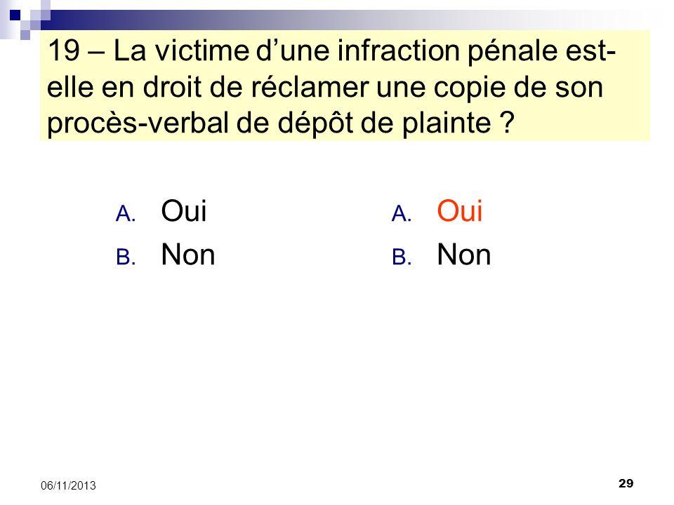 29 06/11/2013 19 – La victime dune infraction pénale est- elle en droit de réclamer une copie de son procès-verbal de dépôt de plainte ? A. Oui B. Non