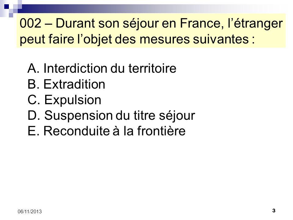 3 06/11/2013 002 – Durant son séjour en France, létranger peut faire lobjet des mesures suivantes : A. Interdiction du territoire B. Extradition C. Ex
