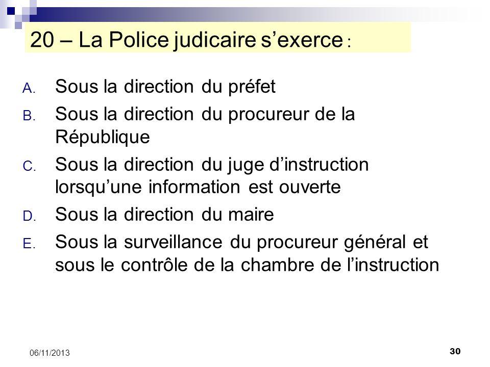 30 06/11/2013 20 – La Police judicaire sexerce : A. Sous la direction du préfet B. Sous la direction du procureur de la République C. Sous la directio