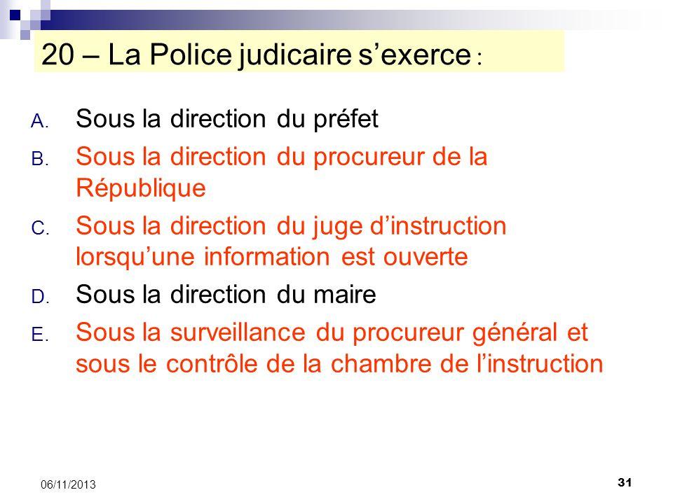 31 06/11/2013 20 – La Police judicaire sexerce : A. Sous la direction du préfet B. Sous la direction du procureur de la République C. Sous la directio
