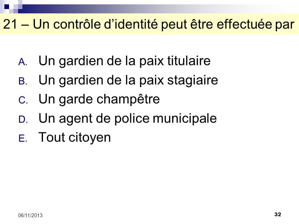 32 06/11/2013 21 – Un contrôle didentité peut être effectuée par A. Un gardien de la paix titulaire B. Un gardien de la paix stagiaire C. Un garde cha