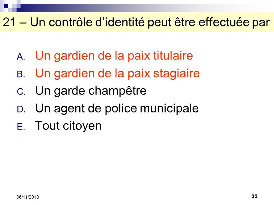 33 06/11/2013 21 – Un contrôle didentité peut être effectuée par A. Un gardien de la paix titulaire B. Un gardien de la paix stagiaire C. Un garde cha