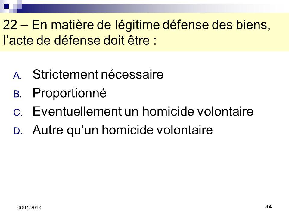34 06/11/2013 22 – En matière de légitime défense des biens, lacte de défense doit être : A. Strictement nécessaire B. Proportionné C. Eventuellement