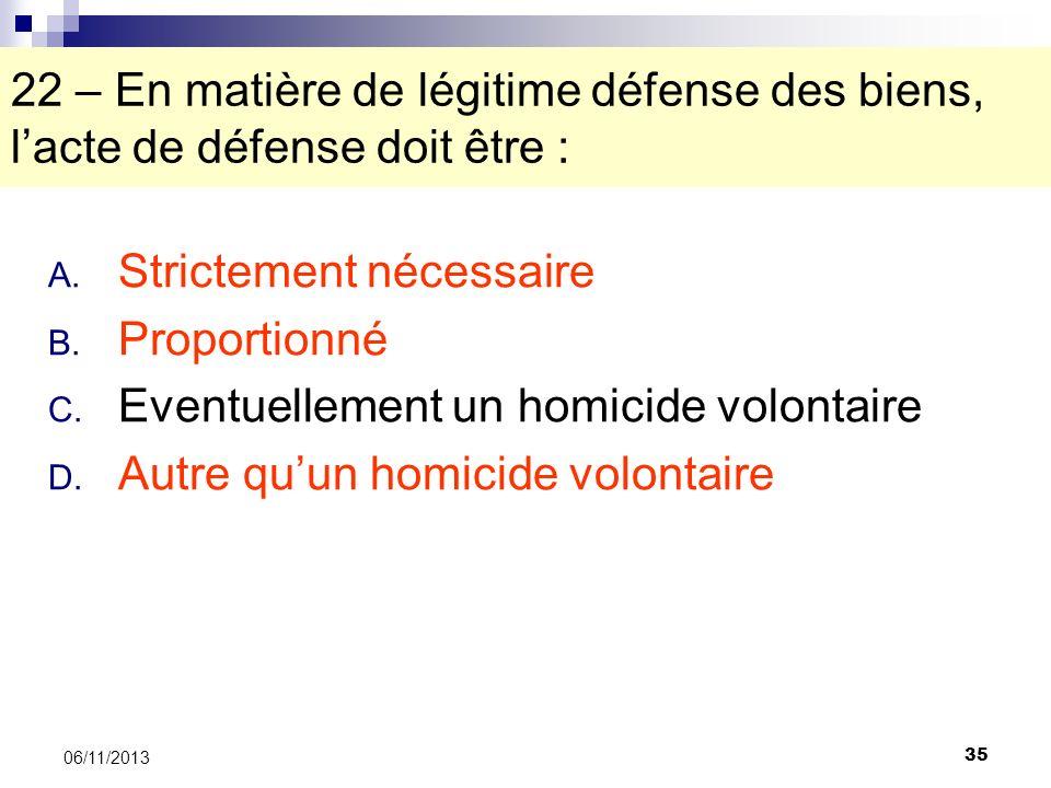 35 06/11/2013 22 – En matière de légitime défense des biens, lacte de défense doit être : A. Strictement nécessaire B. Proportionné C. Eventuellement