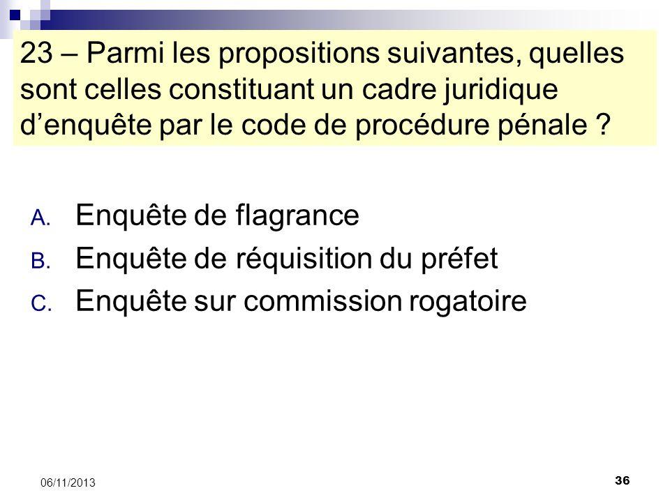 36 06/11/2013 23 – Parmi les propositions suivantes, quelles sont celles constituant un cadre juridique denquête par le code de procédure pénale ? A.