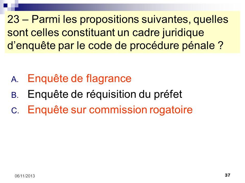37 06/11/2013 23 – Parmi les propositions suivantes, quelles sont celles constituant un cadre juridique denquête par le code de procédure pénale ? A.