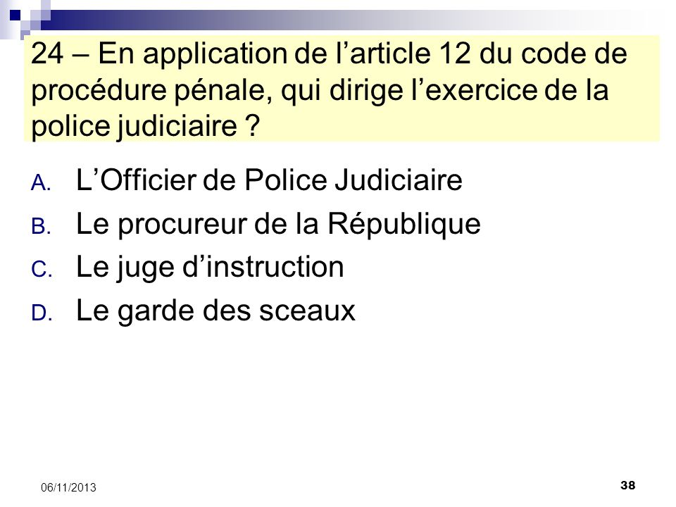 38 06/11/2013 24 – En application de larticle 12 du code de procédure pénale, qui dirige lexercice de la police judiciaire ? A. LOfficier de Police Ju