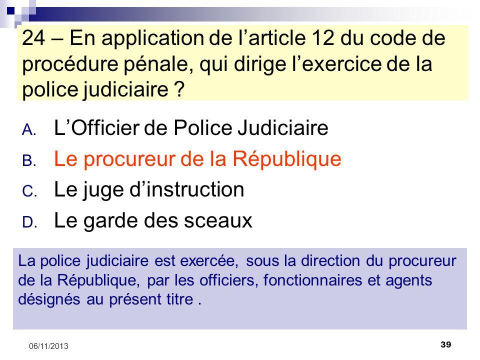 39 06/11/2013 24 – En application de larticle 12 du code de procédure pénale, qui dirige lexercice de la police judiciaire ? A. LOfficier de Police Ju
