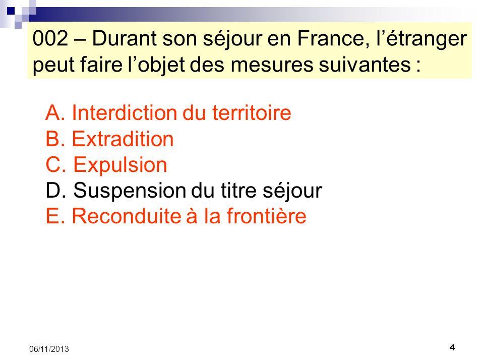 4 06/11/2013 002 – Durant son séjour en France, létranger peut faire lobjet des mesures suivantes : A. Interdiction du territoire B. Extradition C. Ex