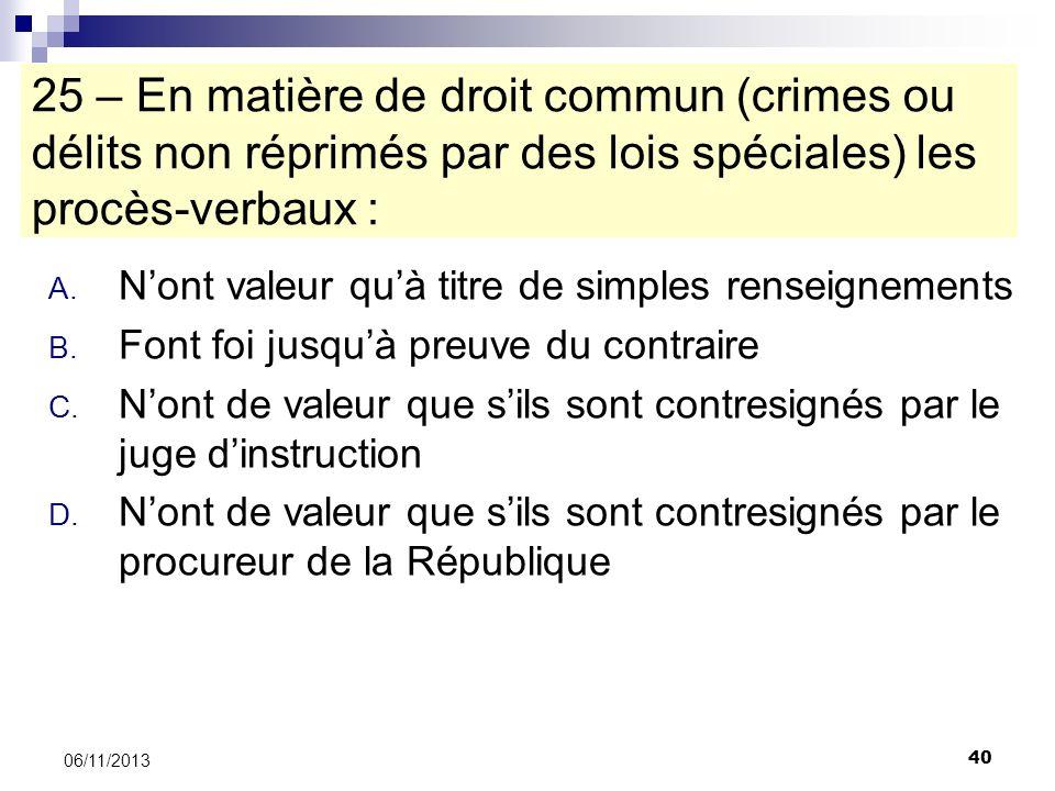 40 06/11/2013 25 – En matière de droit commun (crimes ou délits non réprimés par des lois spéciales) les procès-verbaux : A. Nont valeur quà titre de