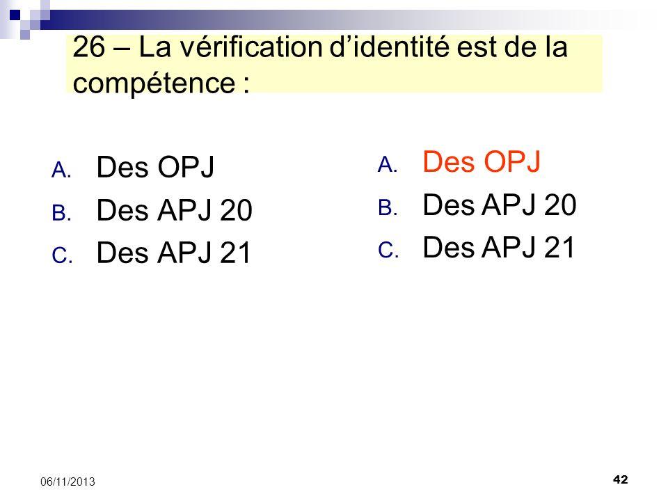 42 06/11/2013 26 – La vérification didentité est de la compétence : A. Des OPJ B. Des APJ 20 C. Des APJ 21 A. Des OPJ B. Des APJ 20 C. Des APJ 21