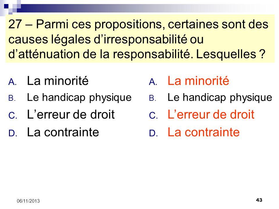 43 06/11/2013 27 – Parmi ces propositions, certaines sont des causes légales dirresponsabilité ou datténuation de la responsabilité. Lesquelles ? A. L