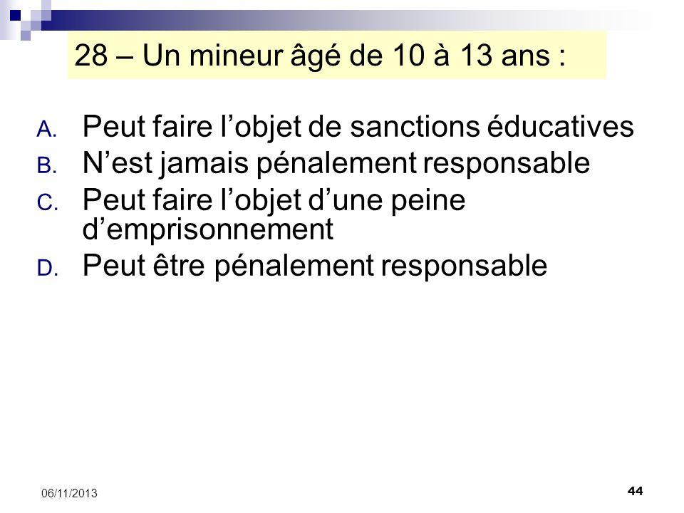 44 06/11/2013 28 – Un mineur âgé de 10 à 13 ans : A. Peut faire lobjet de sanctions éducatives B. Nest jamais pénalement responsable C. Peut faire lob