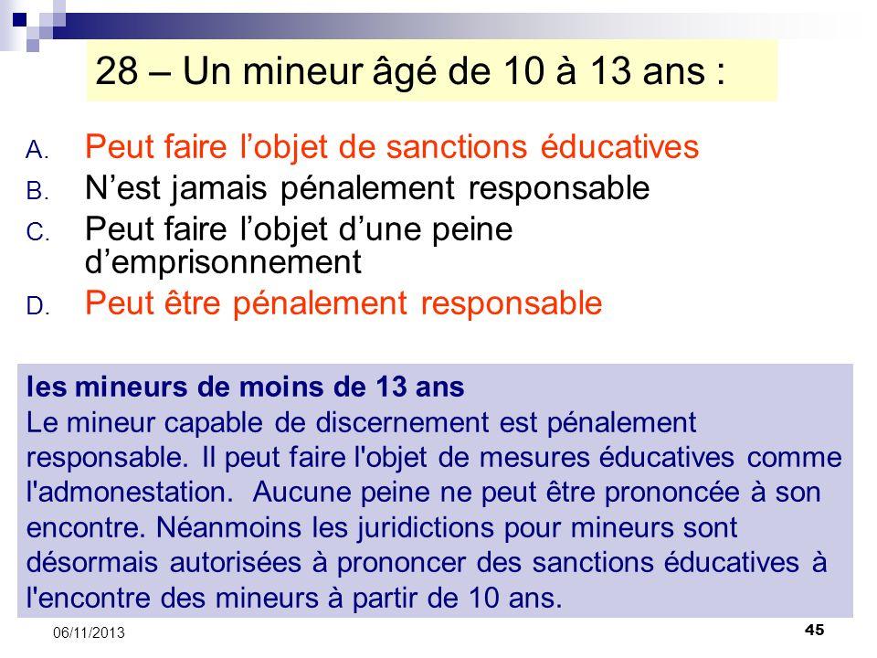 45 06/11/2013 28 – Un mineur âgé de 10 à 13 ans : A. Peut faire lobjet de sanctions éducatives B. Nest jamais pénalement responsable C. Peut faire lob