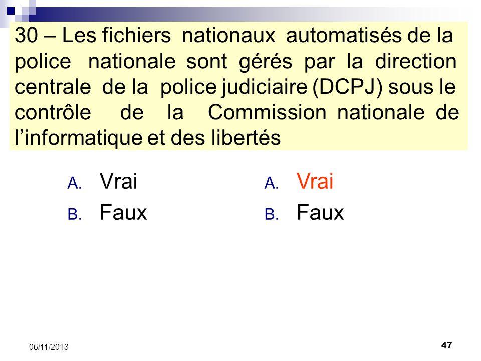 47 06/11/2013 30 – Les fichiers nationaux automatisés de la police nationale sont gérés par la direction centrale de la police judiciaire (DCPJ) sous