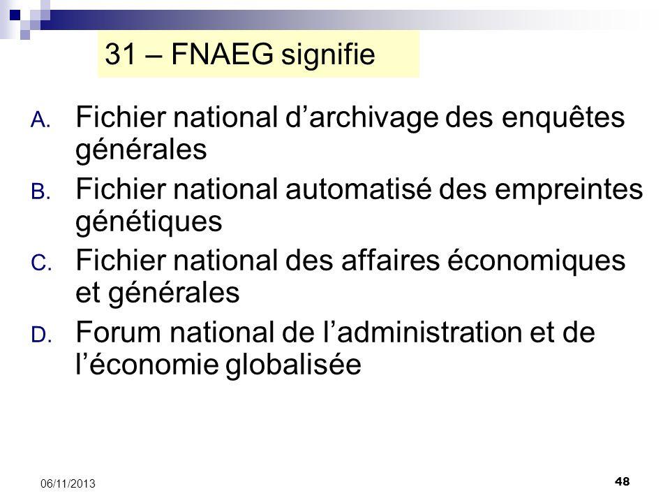48 06/11/2013 31 – FNAEG signifie A. Fichier national darchivage des enquêtes générales B. Fichier national automatisé des empreintes génétiques C. Fi