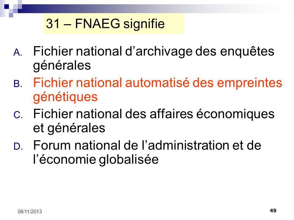 49 06/11/2013 31 – FNAEG signifie A. Fichier national darchivage des enquêtes générales B. Fichier national automatisé des empreintes génétiques C. Fi