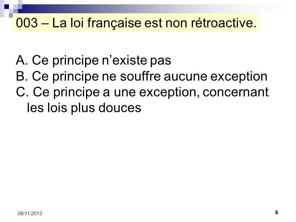 5 06/11/2013 003 – La loi française est non rétroactive. A. Ce principe nexiste pas B. Ce principe ne souffre aucune exception C. Ce principe a une ex