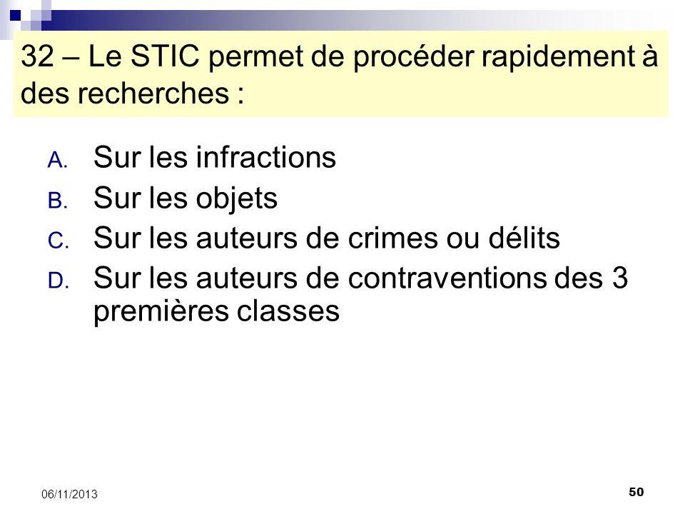 50 06/11/2013 32 – Le STIC permet de procéder rapidement à des recherches : A. Sur les infractions B. Sur les objets C. Sur les auteurs de crimes ou d
