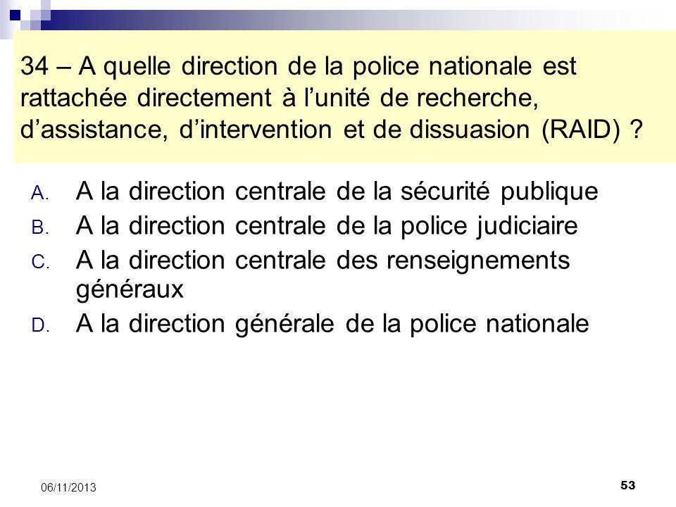 53 06/11/2013 34 – A quelle direction de la police nationale est rattachée directement à lunité de recherche, dassistance, dintervention et de dissuas