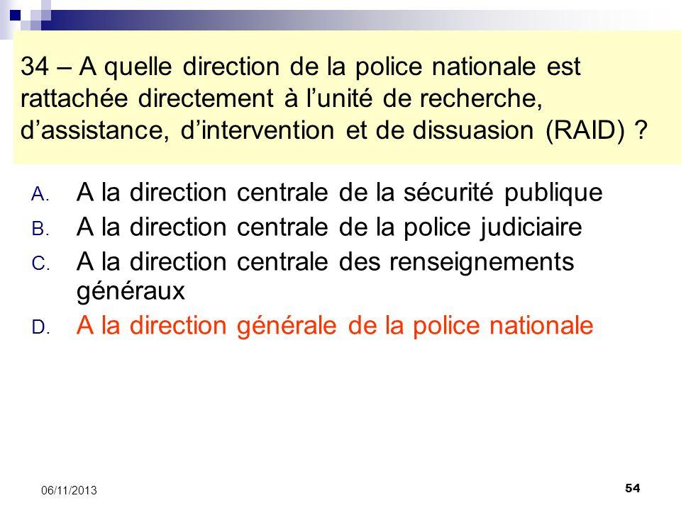 54 06/11/2013 34 – A quelle direction de la police nationale est rattachée directement à lunité de recherche, dassistance, dintervention et de dissuas