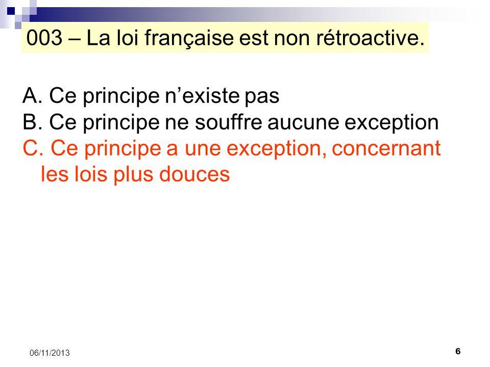 6 06/11/2013 003 – La loi française est non rétroactive. A. Ce principe nexiste pas B. Ce principe ne souffre aucune exception C. Ce principe a une ex