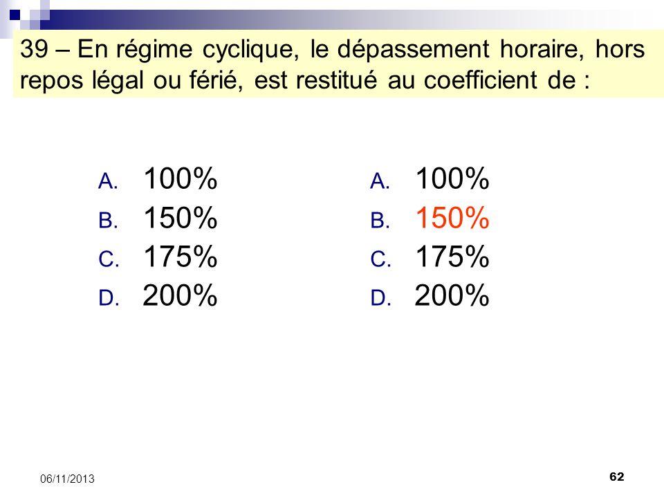 62 06/11/2013 39 – En régime cyclique, le dépassement horaire, hors repos légal ou férié, est restitué au coefficient de : A. 100% B. 150% C. 175% D.
