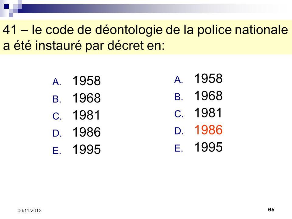 65 06/11/2013 41 – le code de déontologie de la police nationale a été instauré par décret en: A. 1958 B. 1968 C. 1981 D. 1986 E. 1995 A. 1958 B. 1968