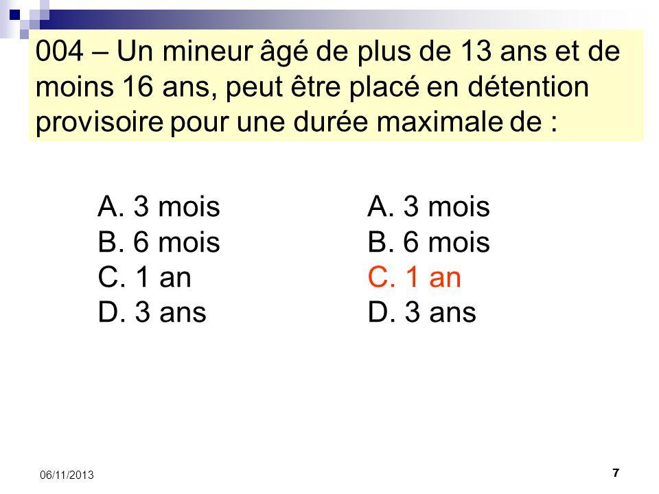 7 06/11/2013 004 – Un mineur âgé de plus de 13 ans et de moins 16 ans, peut être placé en détention provisoire pour une durée maximale de : A. 3 mois