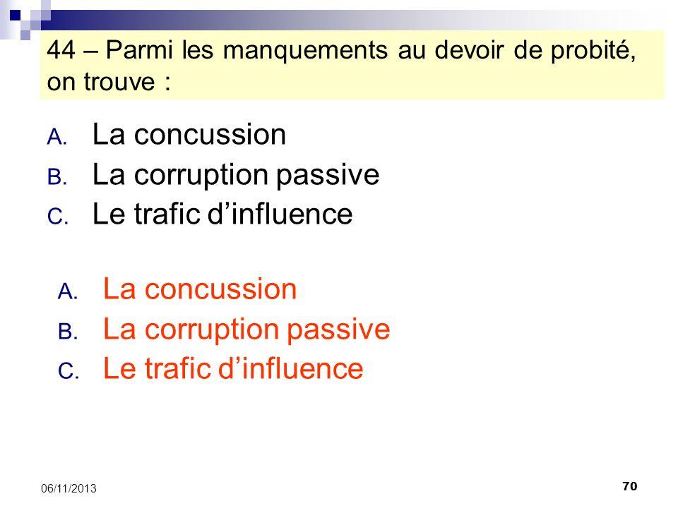 70 06/11/2013 44 – Parmi les manquements au devoir de probité, on trouve : A. La concussion B. La corruption passive C. Le trafic dinfluence A. La con