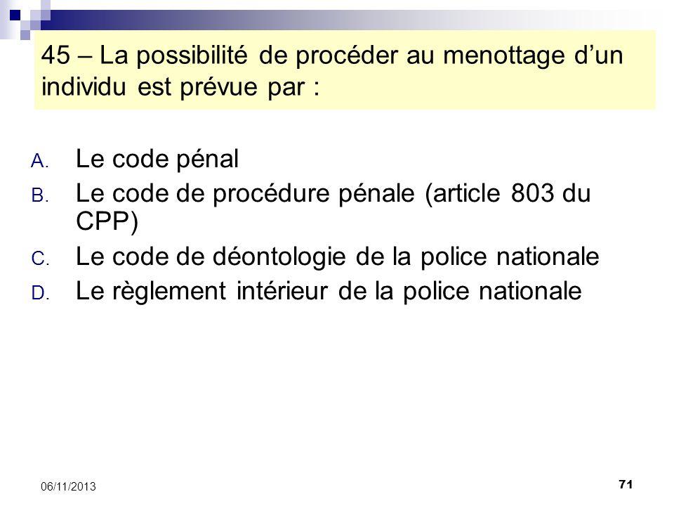 71 06/11/2013 45 – La possibilité de procéder au menottage dun individu est prévue par : A. Le code pénal B. Le code de procédure pénale (article 803