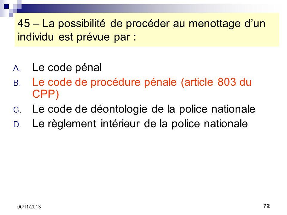 72 06/11/2013 45 – La possibilité de procéder au menottage dun individu est prévue par : A. Le code pénal B. Le code de procédure pénale (article 803