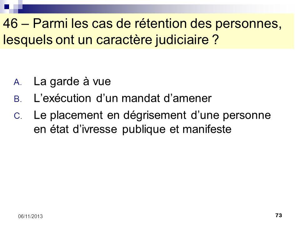 73 06/11/2013 46 – Parmi les cas de rétention des personnes, lesquels ont un caractère judiciaire ? A. La garde à vue B. Lexécution dun mandat damener