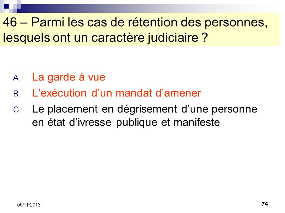 74 06/11/2013 46 – Parmi les cas de rétention des personnes, lesquels ont un caractère judiciaire ? A. La garde à vue B. Lexécution dun mandat damener