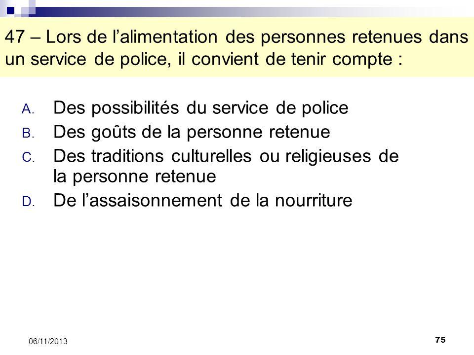 75 06/11/2013 47 – Lors de lalimentation des personnes retenues dans un service de police, il convient de tenir compte : A. Des possibilités du servic