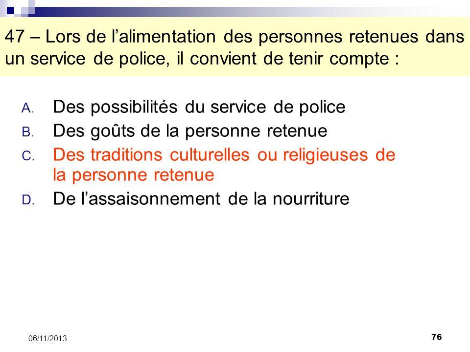 76 06/11/2013 47 – Lors de lalimentation des personnes retenues dans un service de police, il convient de tenir compte : A. Des possibilités du servic
