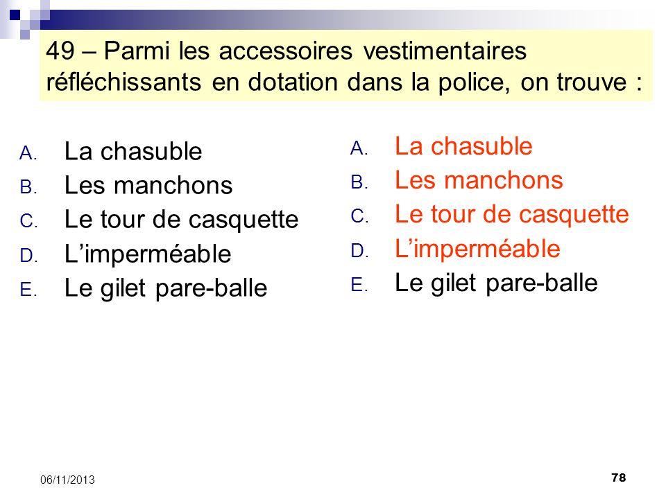 78 06/11/2013 49 – Parmi les accessoires vestimentaires réfléchissants en dotation dans la police, on trouve : A. La chasuble B. Les manchons C. Le to