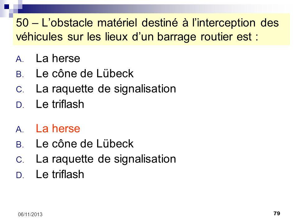 79 06/11/2013 50 – Lobstacle matériel destiné à linterception des véhicules sur les lieux dun barrage routier est : A. La herse B. Le cône de Lübeck C