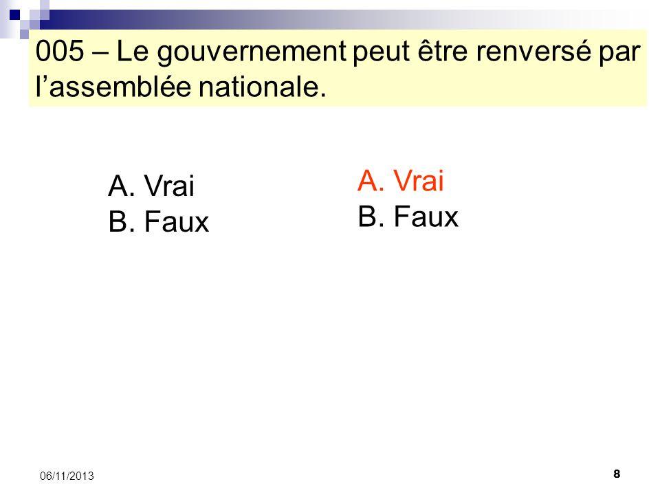 8 06/11/2013 005 – Le gouvernement peut être renversé par lassemblée nationale. A. Vrai B. Faux A. Vrai B. Faux