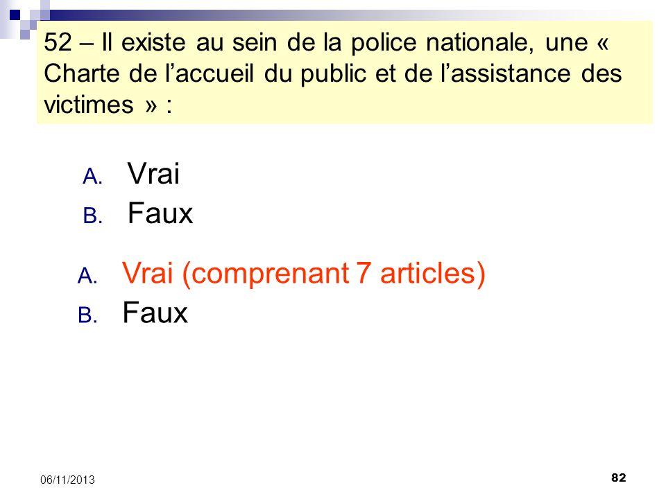 82 06/11/2013 52 – Il existe au sein de la police nationale, une « Charte de laccueil du public et de lassistance des victimes » : A. Vrai B. Faux A.