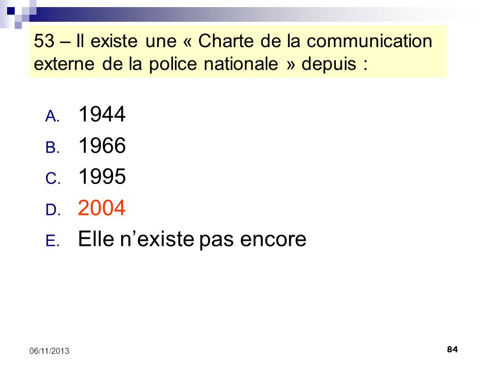 84 06/11/2013 53 – Il existe une « Charte de la communication externe de la police nationale » depuis : A. 1944 B. 1966 C. 1995 D. 2004 E. Elle nexist