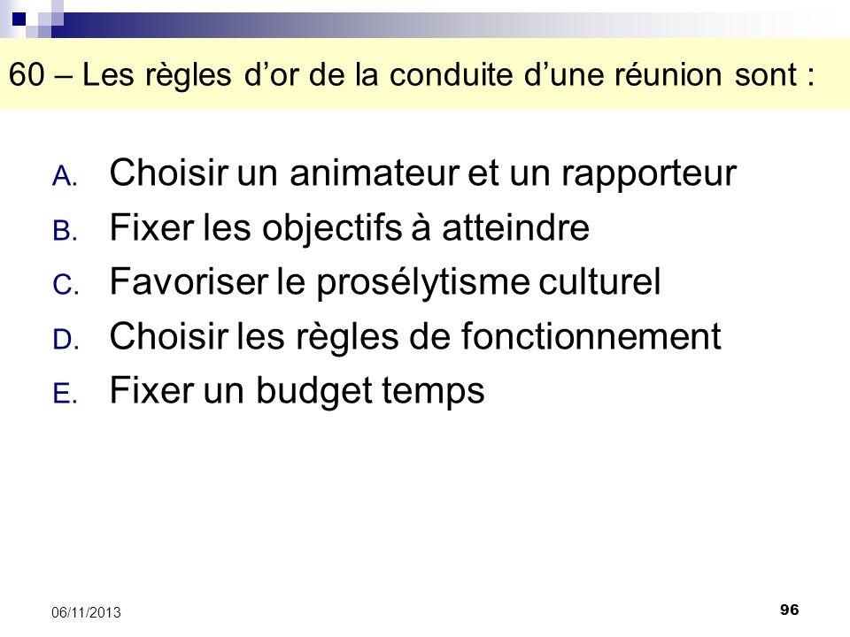 96 06/11/2013 60 – Les règles dor de la conduite dune réunion sont : A. Choisir un animateur et un rapporteur B. Fixer les objectifs à atteindre C. Fa