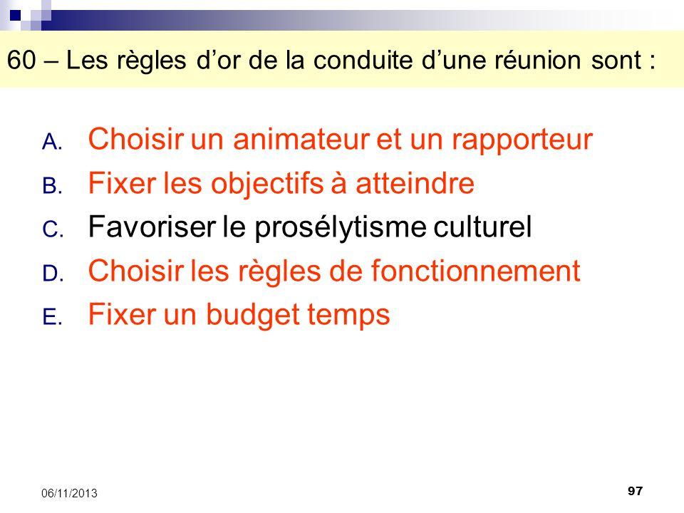 97 06/11/2013 60 – Les règles dor de la conduite dune réunion sont : A. Choisir un animateur et un rapporteur B. Fixer les objectifs à atteindre C. Fa