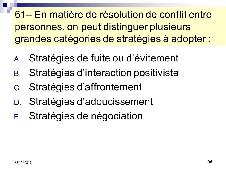 98 06/11/2013 61– En matière de résolution de conflit entre personnes, on peut distinguer plusieurs grandes catégories de stratégies à adopter : A. St